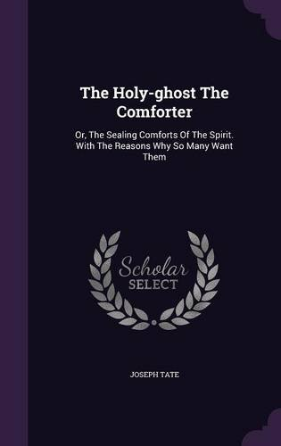 The Holy-ghost The Comforter: Or, The Sealing Comforts Of The Spirit. With The Reasons Why So Many Want Them