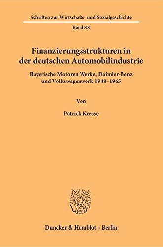 Finanzierungsstrukturen in der deutschen Automobilindustrie.: Bayerische Motoren Werke, Daimler-Benz und Volkswagenwerk 1948–1965. (Schriften zur Wirtschafts- und Sozialgeschichte)