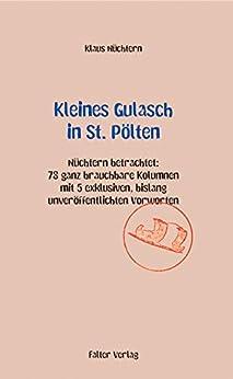 Kleines Gulasch in St. Pölten: Nüchtern betrachtet: 78 ganz brauchbare Kolumnen aus den letzten Jahren mit 4 exklusiven, bislang unveröffentlichten Vorworten