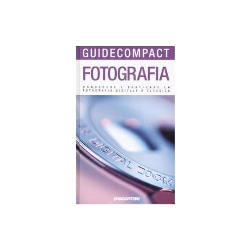 Fotografia. Conoscere E Praticare La Fotografia Digitale E Classica