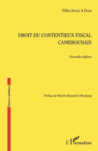 Droit du contentieux fiscal camerounais: Nouvelle Édition par Félix Ateck A Djam