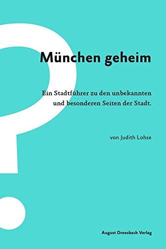 München geheim. Ein Stadtführer zu den unbekannten und besonderen Seiten der Stadt