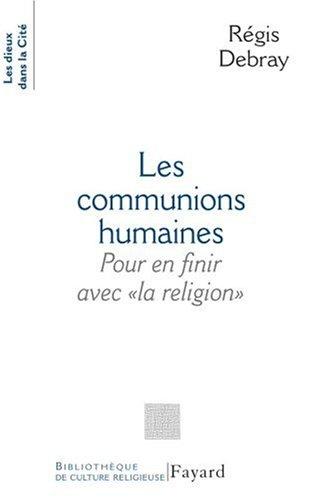 Les communions humaines : Pour en finir avecla religion par Régis Debray