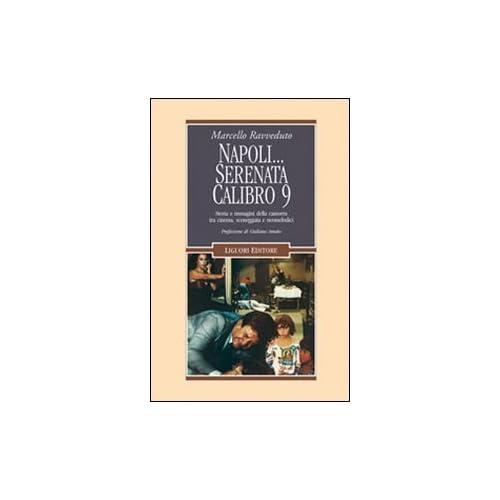 Napoli... Serenata Calibro 9. Storia E Immagini Della Camorra Tra Cinema, Sceneggiata E Neomelodici