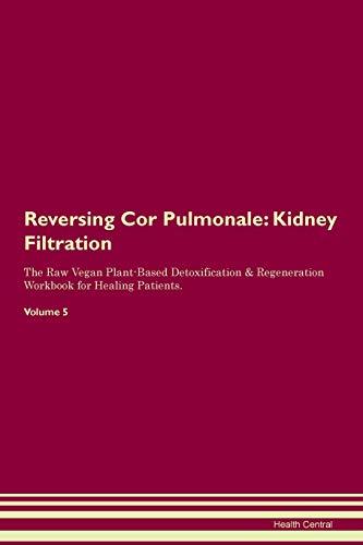 Reversing Cor Pulmonale: Kidney Filtration The Raw Vegan Plant-Based Detoxification & Regeneration Workbook for Healing Patients. Volume 5