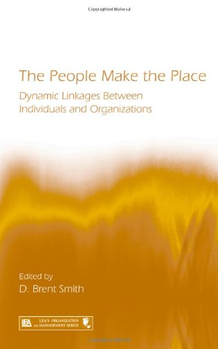 The People Make the Place: Dynamic Linkages Between Individuals and Organizations: Exploring Dynamic Linkages Between Individuals and Organizations (Series in Organization and Management)