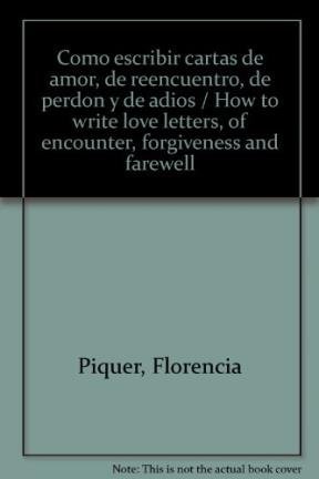 Como escribir cartas de amor, de reencuentro, de perdon y de adios / How to write love letters, of encounter, forgiveness and farewell por Florencia Piquer