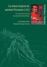 Las dobles exequias del arzobispo Figueredo (1765): El canto del cisne de los jesuitas en Guatemala (Bibliotheca Montaniana) por Fernando Navarro Roldán