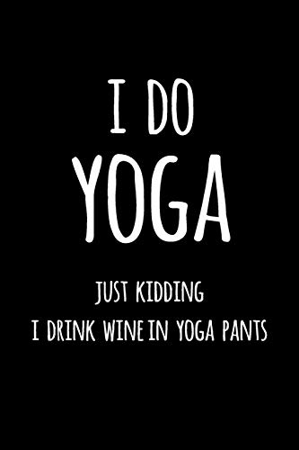 I Do Yoga Just Kidding I Drink Wine in Yoga Pants: Blank Lined Journal To Write In Notebook V1