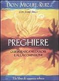 Preghiere. Guida pratica all'amore e alla compassione. Un libro di saggezza tolteca
