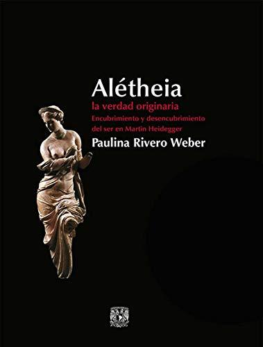 Alétheia: La verdad originaria - encubrimiento y desencubrimiento del ser en Martin Heidegger por Paulina Rivero Weber