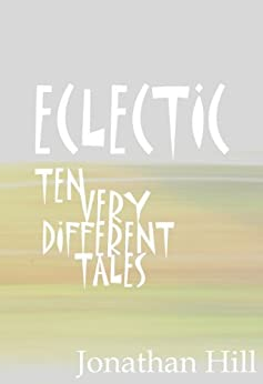 ECLECTIC: Ten Very Different Tales by [Hill, Jonathan]