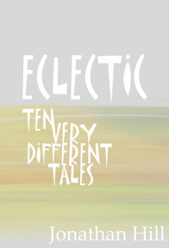 ECLECTIC: Ten Very Different Tales by Jonathan Hill