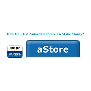 How Do I Use Amazon's aStore To Make Money? (English Edition)