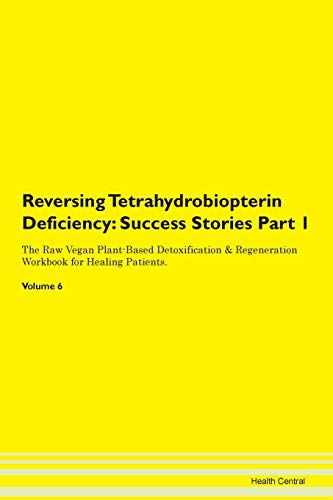 Reversing Tetrahydrobiopterin Deficiency: Success Stories Part 1 The Raw Vegan Plant-Based Detoxification & Regeneration Workbook for Healing Patients. Volume 6
