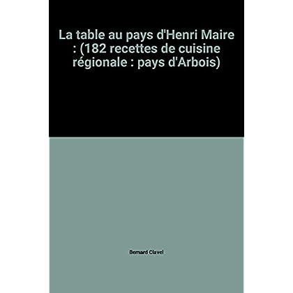 La table au pays d'Henri Maire : (182 recettes de cuisine régionale : pays d'Arbois)