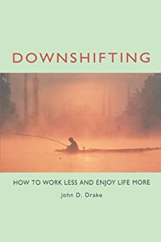 Downshifting: How to Work Less and Enjoy Life More by [Drake, John D.]