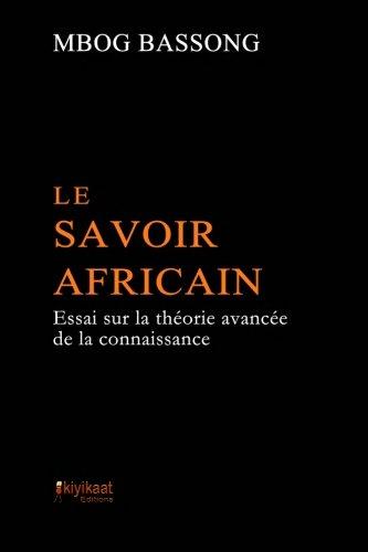 Le Savoir Africain: Essai sur la thorie avance de la connaissance