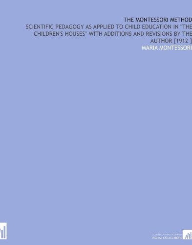 """The Montessori Method: Scientific Pedagogy as Applied to Child Education in """"the Children's Houses"""" With Additions and Revisions by the Author [1912 ]"""