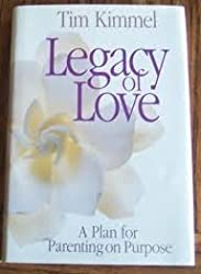Legacy of Love: A Plan for Parenting on Purpose by Tim Kimmel (1989-08-02)