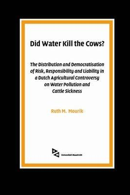 [(Did Water Kill the Cows? : The Distribution and Democratisation of Risk, Responsibility and Liability in a Dutch Agricultural Controversy on Water Pollution and Cattle Sickness)] [By (author) Ruth M. Mourik] published on (January, 2005)