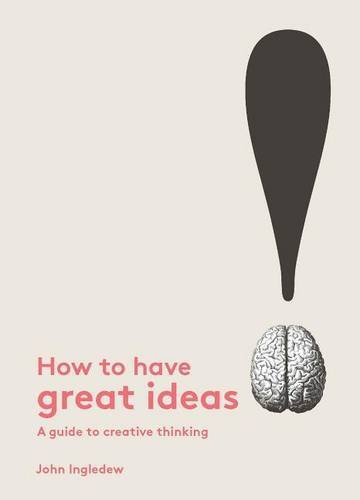 How to Have Great Ideas: A guide to creative thinking by John Ingledew (2016-02-01)