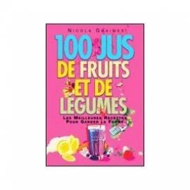 100 jus de fruits et de légumes: les meilleures recettes pour garder la forme