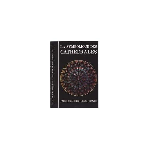 La symbolique des cathédrales (Paris, Chartres, Reims et Troyes) - dans la collection Homo Religiosus, études pour la redécouverte du sacré