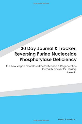 30 Day Journal & Tracker: Reversing Purine Nucleoside Phosphorylase Deficiency: The Raw Vegan Plant-Based Detoxification & Regeneration Journal & Tracker for Healing. Journal 1