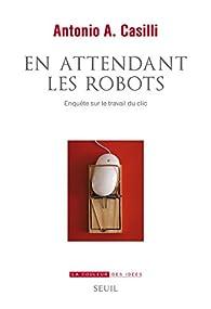 En attendant les robots : Enquête sur le travail du clic  par Antonio A. Casilli
