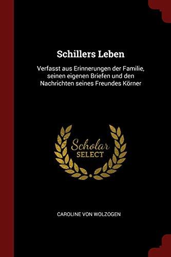 Schillers Leben: Verfasst Aus Erinnerungen Der Familie, Seinen Eigenen Briefen Und Den Nachrichten Seines Freundes Körner