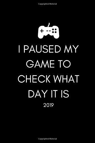 I Paused My Game To Check What Day It Is 2019: Funny Gamer's Quote Week To View Daily Diary For People Who Love Gaming (12 Months Calendar Planner And Agenda Scheduler For The New Year)