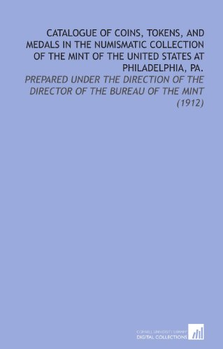 Catalogue of Coins, Tokens, and Medals in the Numismatic Collection of the Mint of the United States At Philadelphia, Pa.: Prepared Under the Direction of the Director of the Bureau of the Mint (1912) -