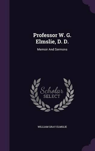Professor W. G. Elmslie, D. D.: Memoir And Sermons