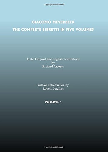 Complete Libretti of Giacomo Meyerbeer, in the Original and in Translation, in Five Volumes, The