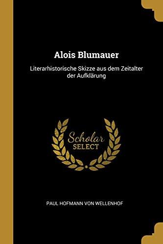 Alois Blumauer: Literarhistorische Skizze Aus Dem Zeitalter Der Aufklärung