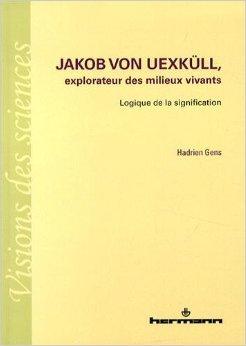 Jakob von Uexkll, explorateur des milieux vivants : Logique de la signification de Hadrien Gens ( 14 mai 2014 )