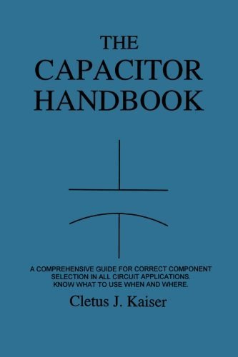 The Capacitor Handbook: A Comprehensive Guide For Correct Component Selection In All Circuit Applications. Know What To Use When And Where. by Cletus J. Kaiser (2011-08-17)