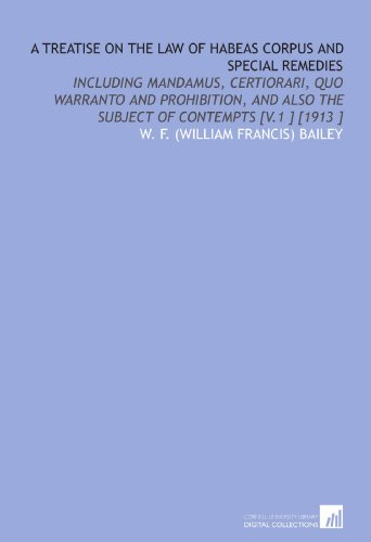 A Treatise on the Law of Habeas Corpus and Special Remedies: Including Mandamus, Certiorari, Quo Warranto and Prohibition, and Also the Subject of Contempts [V.1 ] [1913 ] por W. F. (William Francis) Bailey
