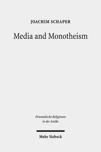Media and Monotheism: Presence, Representation, and Abstraction in Ancient Judah (Orientalische Religionen in der Antike, Band 33)