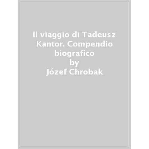 Il Viaggio Di Tadeusz Kantor. Compendio Biografico