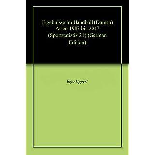 Ergebnisse im Handball (Damen) Asien 1987 bis 2017 (Sportstatistik 21)