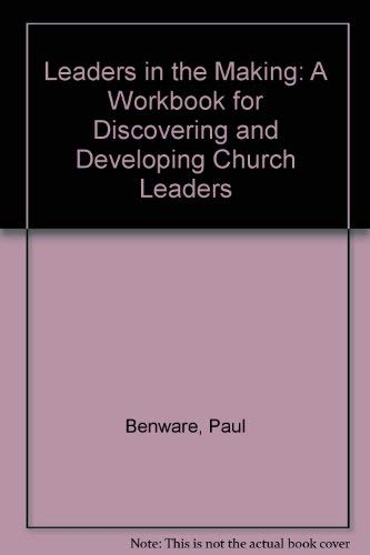 Leaders in the Making: A Workbook for Discovering and Developing Church Leaders (Paul N Benware)