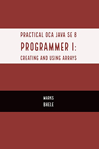 Practical OCA Java SE 8 Programmer I: Certification Guide (Creating and using Arrays)