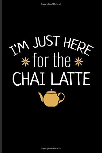 I'm Just Here For The Chai Latte: Chai Tea Journal | Notebook | Workbook For Masala Spice & Organic Herbal Lover - 6x9 - 100 Blank Lined Pages