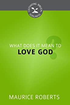 What Does It Mean to Love God? (Cultivating Biblical Godliness Series Book 2) (English Edition) di [Roberts, Maurice]