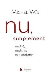 Nu, simplement: nudité, nudisme et naturisme