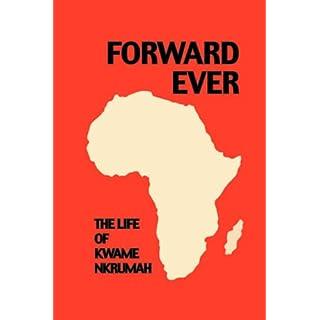 Forward Ever. Kwame Nkrumah: A Biography: Life of Kwame Nkrumah