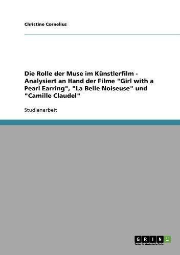 Die Rolle der Muse im Künstlerfilm - Analysiert an Hand der Filme Girl with a Pearl Earring, La Belle Noiseuse und Camille Claudel