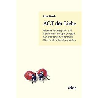 ACT der Liebe: Mit Hilfe der Akzeptanz- und Commitment-Therapie unnötige Kämpfe beenden, Differenzen klären und die Beziehung stärken